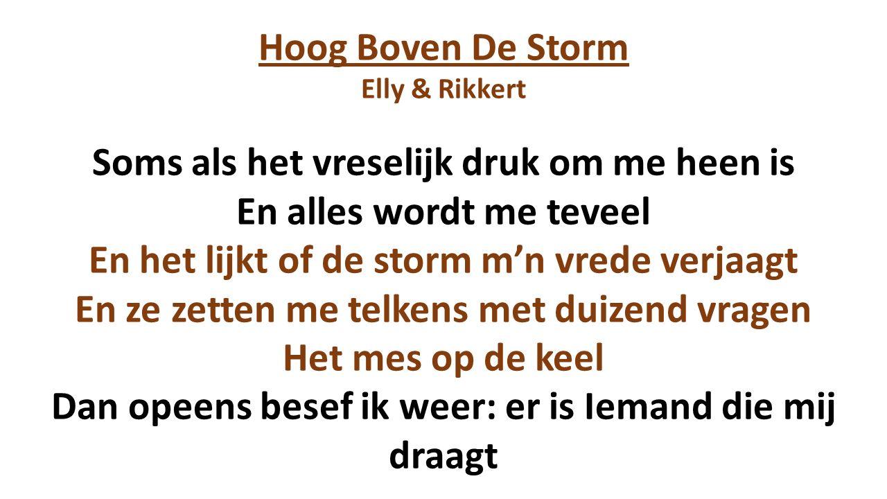 Hoog Boven De Storm Elly & Rikkert Soms als het vreselijk druk om me heen is En alles wordt me teveel En het lijkt of de storm m'n vrede verjaagt En ze zetten me telkens met duizend vragen Het mes op de keel Dan opeens besef ik weer: er is Iemand die mij draagt