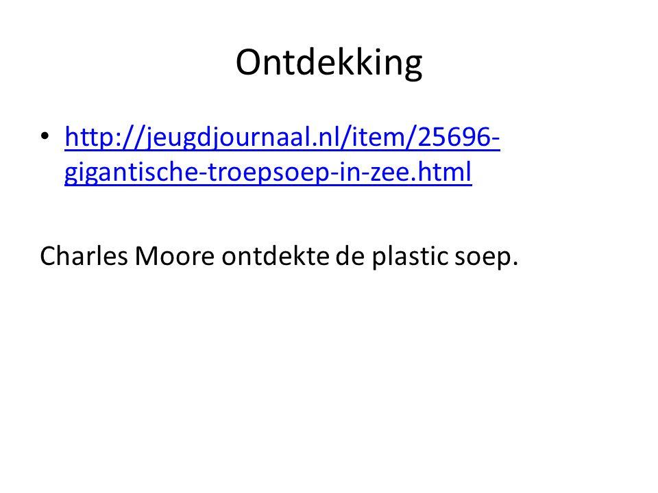 Ontdekking http://jeugdjournaal.nl/item/25696- gigantische-troepsoep-in-zee.html http://jeugdjournaal.nl/item/25696- gigantische-troepsoep-in-zee.html Charles Moore ontdekte de plastic soep.