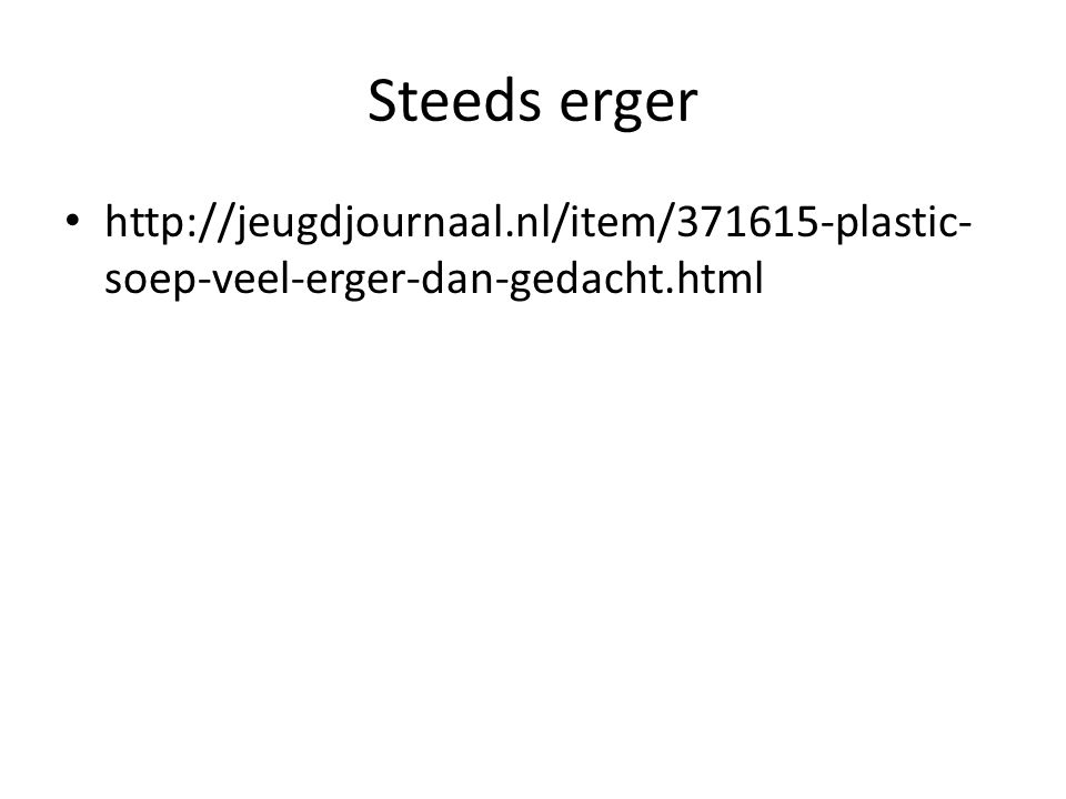 Steeds erger http://jeugdjournaal.nl/item/371615-plastic- soep-veel-erger-dan-gedacht.html