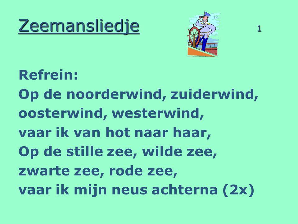 Zeemansliedje 1 Refrein: Op de noorderwind, zuiderwind, oosterwind, westerwind, vaar ik van hot naar haar, Op de stille zee, wilde zee, zwarte zee, ro