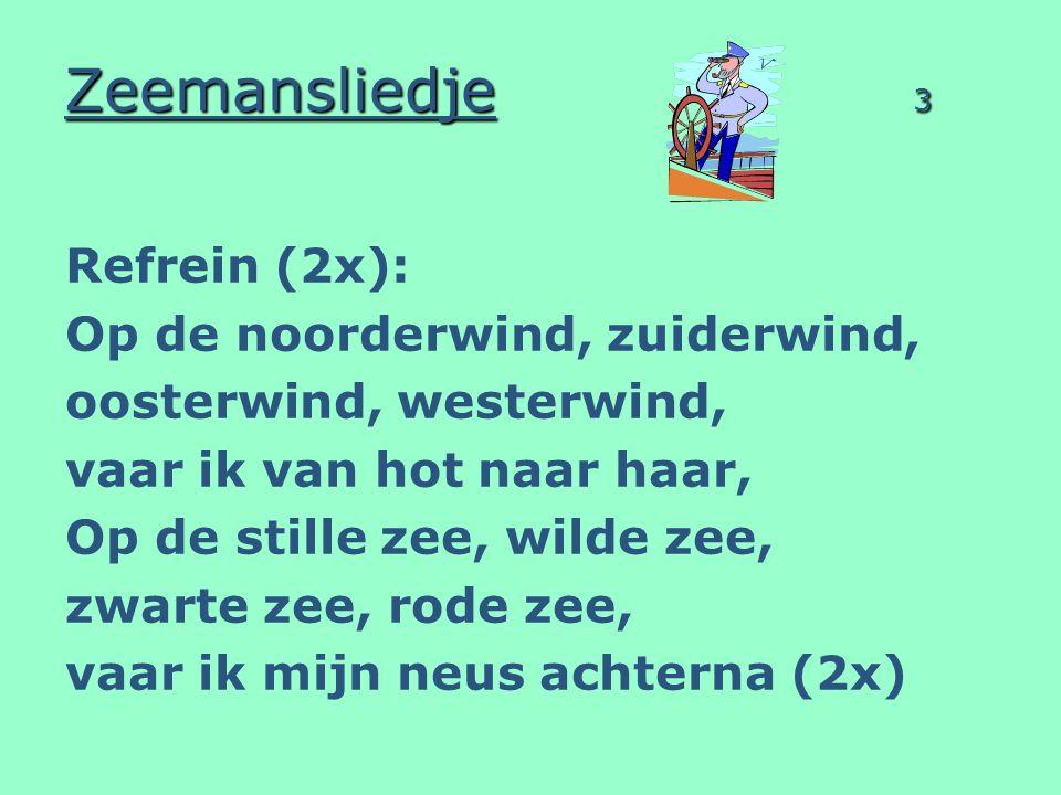 Zeemansliedje 3 Refrein (2x): Op de noorderwind, zuiderwind, oosterwind, westerwind, vaar ik van hot naar haar, Op de stille zee, wilde zee, zwarte ze