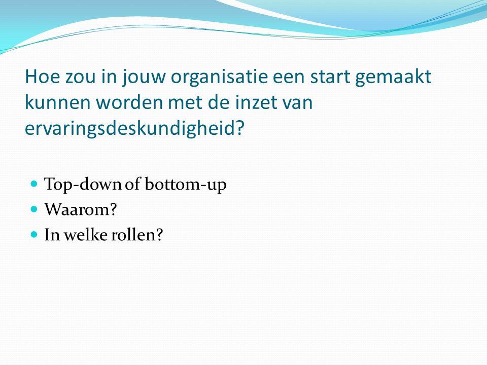 Hoe zou in jouw organisatie een start gemaakt kunnen worden met de inzet van ervaringsdeskundigheid? Top-down of bottom-up Waarom? In welke rollen?