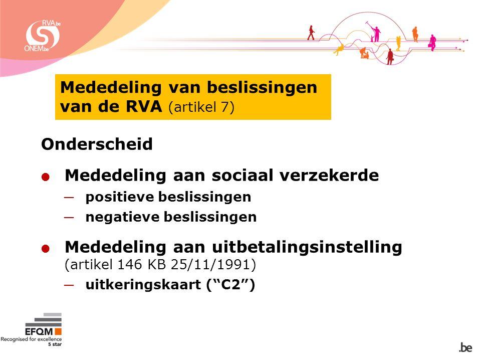 Mededeling van beslissingen van de RVA (artikel 7) Onderscheid  Mededeling aan sociaal verzekerde ─ positieve beslissingen ─ negatieve beslissingen  Mededeling aan uitbetalingsinstelling (artikel 146 KB 25/11/1991) ─ uitkeringskaart ( C2 )