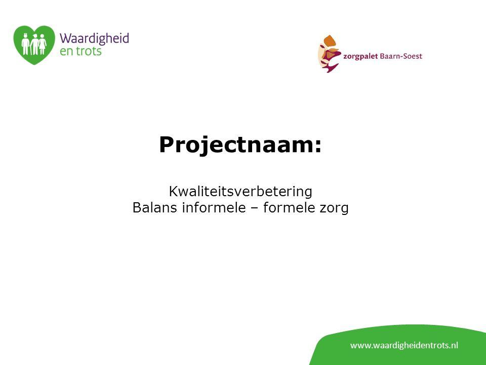 www.waardigheidentrots.nl Projectnaam: Kwaliteitsverbetering Balans informele – formele zorg