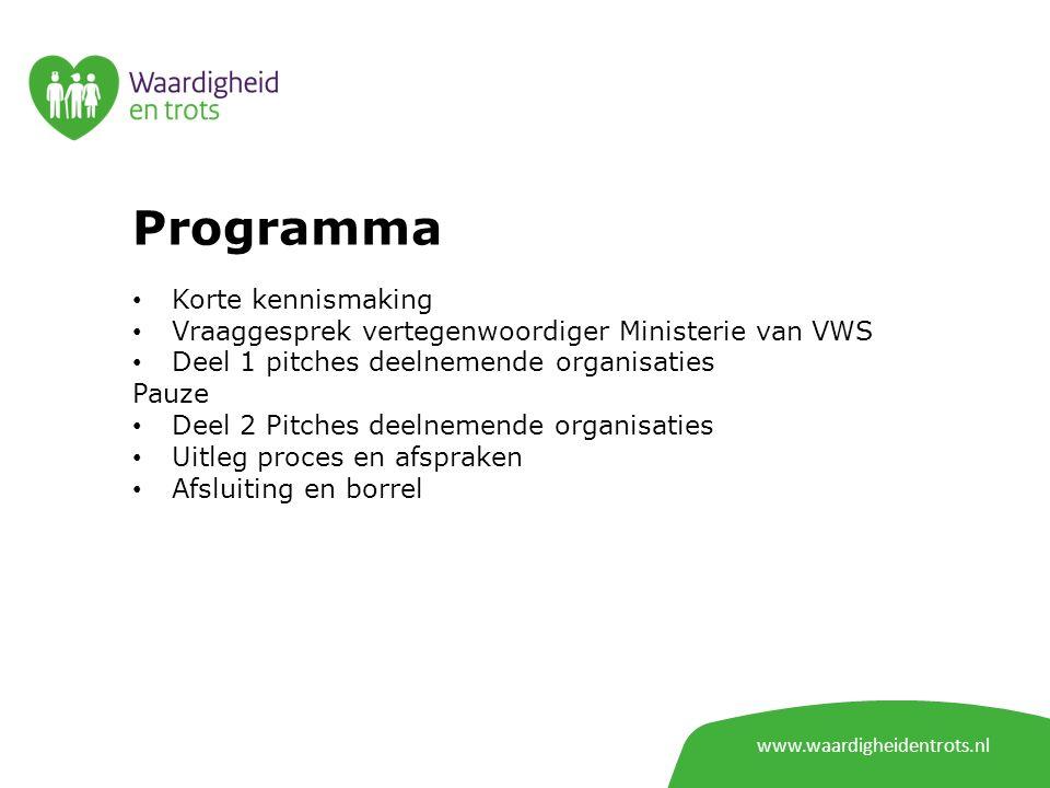 Programma Korte kennismaking Vraaggesprek vertegenwoordiger Ministerie van VWS Deel 1 pitches deelnemende organisaties Pauze Deel 2 Pitches deelnemende organisaties Uitleg proces en afspraken Afsluiting en borrel www.waardigheidentrots.nl