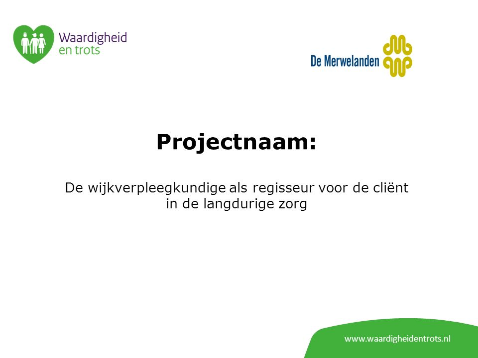 www.waardigheidentrots.nl Projectnaam: De wijkverpleegkundige als regisseur voor de cliënt in de langdurige zorg