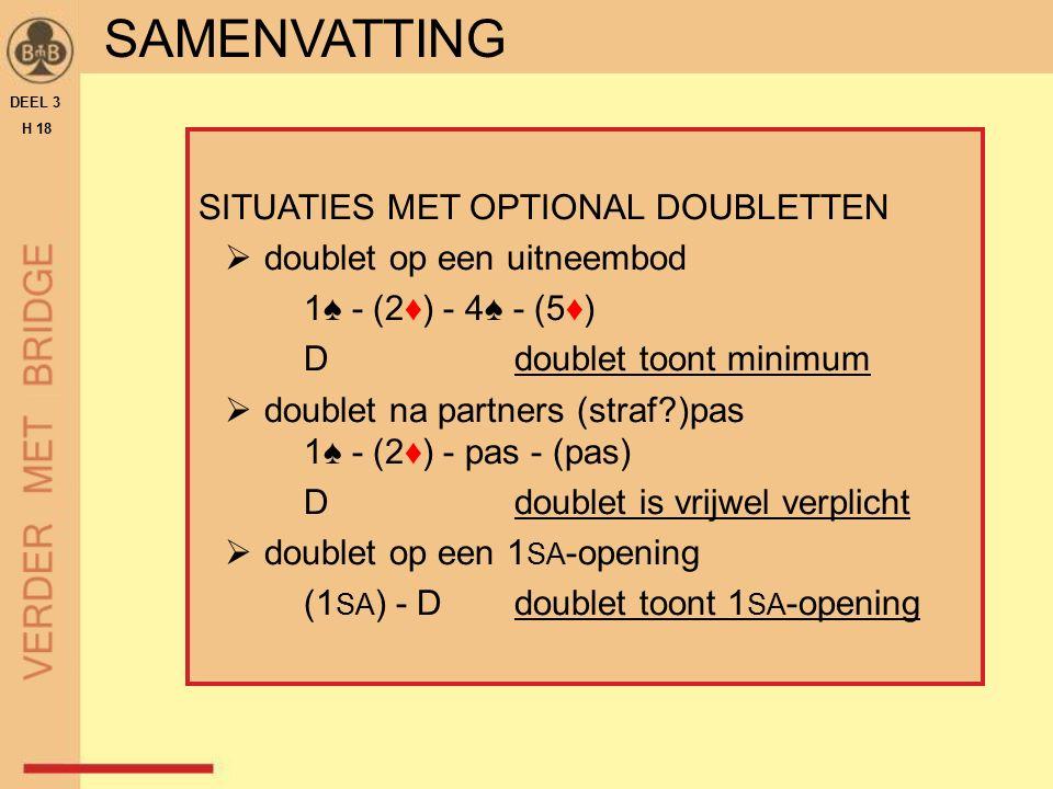 SITUATIES MET OPTIONAL DOUBLETTEN  doublet op een uitneembod 1♠ - (2♦) - 4♠ - (5♦) Ddoublet toont minimum  doublet na partners (straf )pas 1♠ - (2♦) - pas - (pas) Ddoublet is vrijwel verplicht  doublet op een 1 SA -opening (1 SA ) - Ddoublet toont 1 SA -opening DEEL 3 H 18 SAMENVATTING