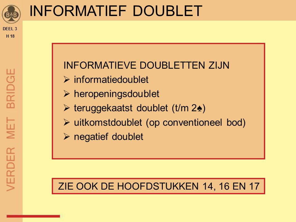 INFORMATIEVE DOUBLETTEN ZIJN  informatiedoublet  heropeningsdoublet  teruggekaatst doublet (t/m 2♠)  uitkomstdoublet (op conventioneel bod)  negatief doublet DEEL 3 H 18 INFORMATIEF DOUBLET ZIE OOK DE HOOFDSTUKKEN 14, 16 EN 17