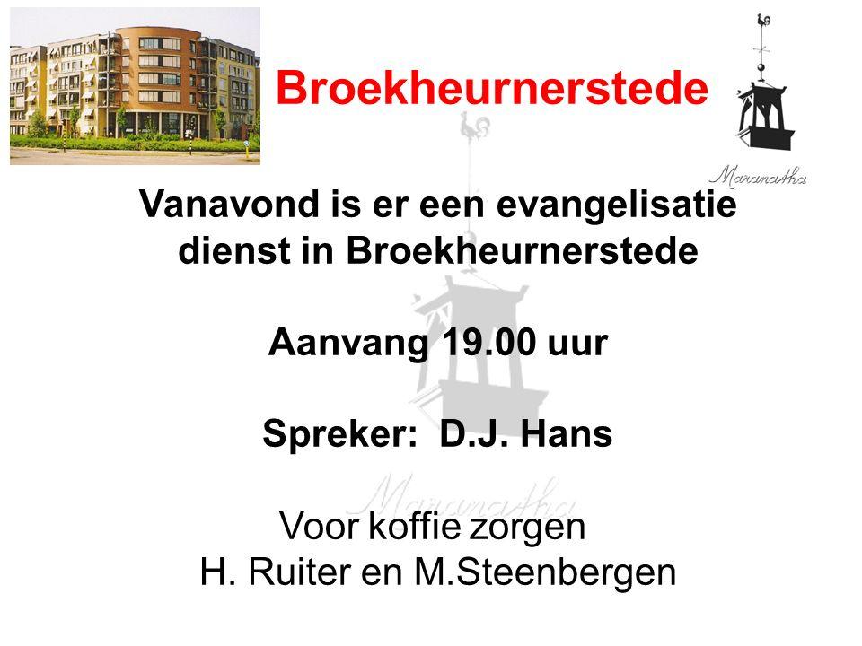 Broekheurnerstede Vanavond is er een evangelisatie dienst in Broekheurnerstede Aanvang 19.00 uur Spreker: D.J. Hans Voor koffie zorgen H. Ruiter en M.