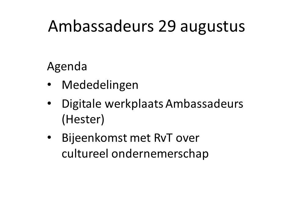 Ambassadeurs 29 augustus Agenda Mededelingen Digitale werkplaats Ambassadeurs (Hester) Bijeenkomst met RvT over cultureel ondernemerschap