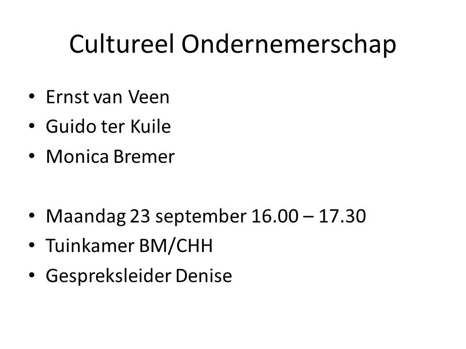 Cultureel Ondernemerschap Ernst van Veen Guido ter Kuile Monica Bremer Maandag 23 september 16.00 – 17.30 Tuinkamer BM/CHH Gespreksleider Denise