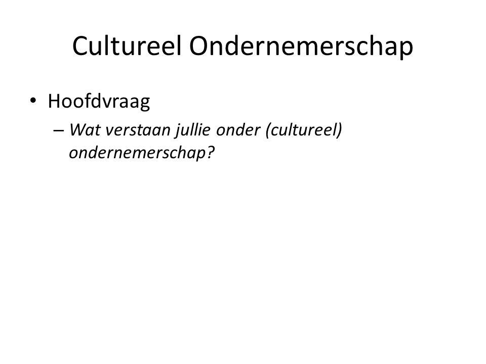 Cultureel Ondernemerschap Hoofdvraag – Wat verstaan jullie onder (cultureel) ondernemerschap?