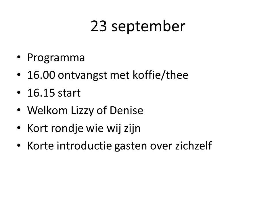 23 september Programma 16.00 ontvangst met koffie/thee 16.15 start Welkom Lizzy of Denise Kort rondje wie wij zijn Korte introductie gasten over zichzelf