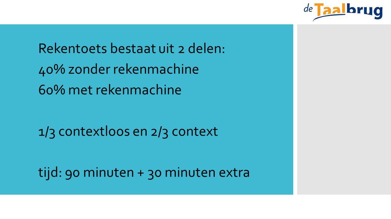 Rekentoets bestaat uit 2 delen: 40% zonder rekenmachine 60% met rekenmachine 1/3 contextloos en 2/3 context tijd: 90 minuten + 30 minuten extra