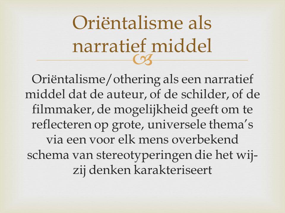  Oriëntalisme/othering als een narratief middel dat de auteur, of de schilder, of de filmmaker, de mogelijkheid geeft om te reflecteren op grote, universele thema's via een voor elk mens overbekend schema van stereotyperingen die het wij- zij denken karakteriseert Oriëntalisme als narratief middel