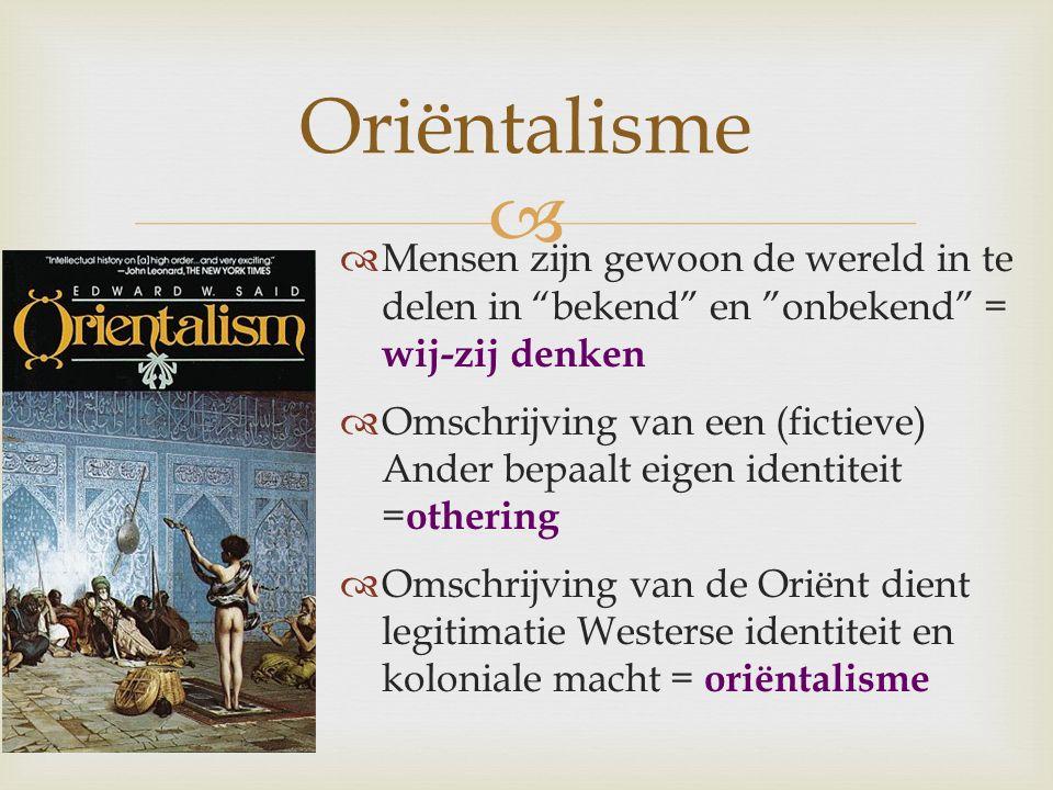 """ Oriëntalisme  Mensen zijn gewoon de wereld in te delen in """"bekend"""" en """"onbekend"""" = wij-zij denken  Omschrijving van een (fictieve) Ander bepaalt e"""