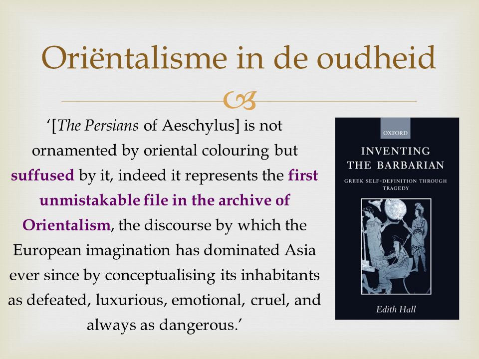  Oriëntalisme in de oudheid '[ The Persians of Aeschylus] is not ornamented by oriental colouring but suffused by it, indeed it represents the first unmistakable file in the archive of Orientalism, the discourse by which the European imagination has dominated Asia ever since by conceptualising its inhabitants as defeated, luxurious, emotional, cruel, and always as dangerous.'