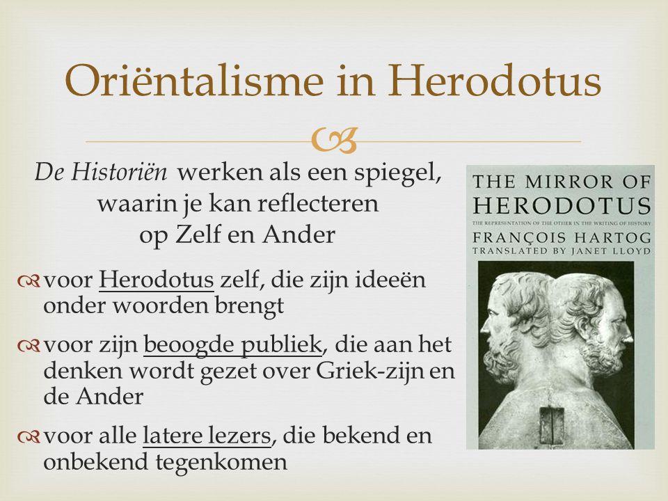  Oriëntalisme in Herodotus De Historiën werken als een spiegel, waarin je kan reflecteren op Zelf en Ander  voor Herodotus zelf, die zijn ideeën onder woorden brengt  voor zijn beoogde publiek, die aan het denken wordt gezet over Griek-zijn en de Ander  voor alle latere lezers, die bekend en onbekend tegenkomen