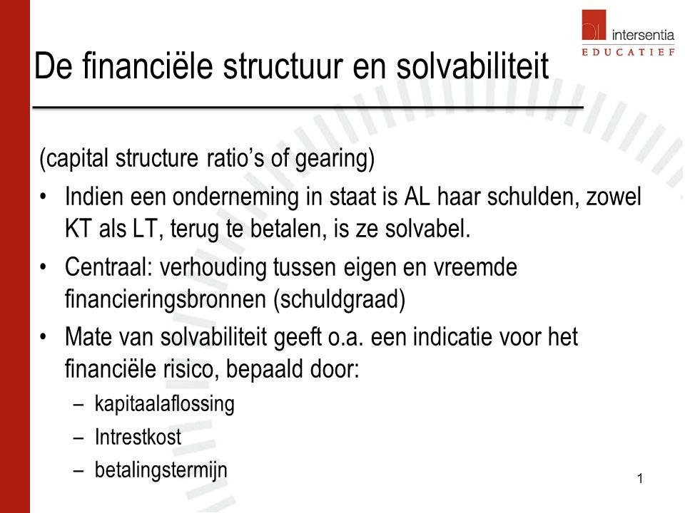 De financiële structuur en solvabiliteit (capital structure ratio's of gearing) Indien een onderneming in staat is AL haar schulden, zowel KT als LT,