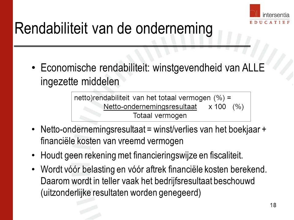 Rendabiliteit van de onderneming 18 Economische rendabiliteit: winstgevendheid van ALLE ingezette middelen Netto-ondernemingsresultaat = winst/verlies van het boekjaar + financiële kosten van vreemd vermogen Houdt geen rekening met financieringswijze en fiscaliteit.