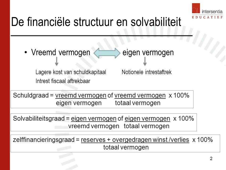 De financiële structuur en solvabiliteit Vreemd vermogen eigen vermogen Lagere kost van schuldkapitaal Notionele intrestaftrek Intrest fiscaal aftrekbaar Schuldgraad = vreemd vermogen of vreemd vermogen x 100% eigen vermogen totaal vermogen Solvabiliteitsgraad = eigen vermogen of eigen vermogen x 100% vreemd vermogen totaal vermogen zelffinancieringsgraad = reserves + overgedragen winst /verlies x 100% totaal vermogen 2