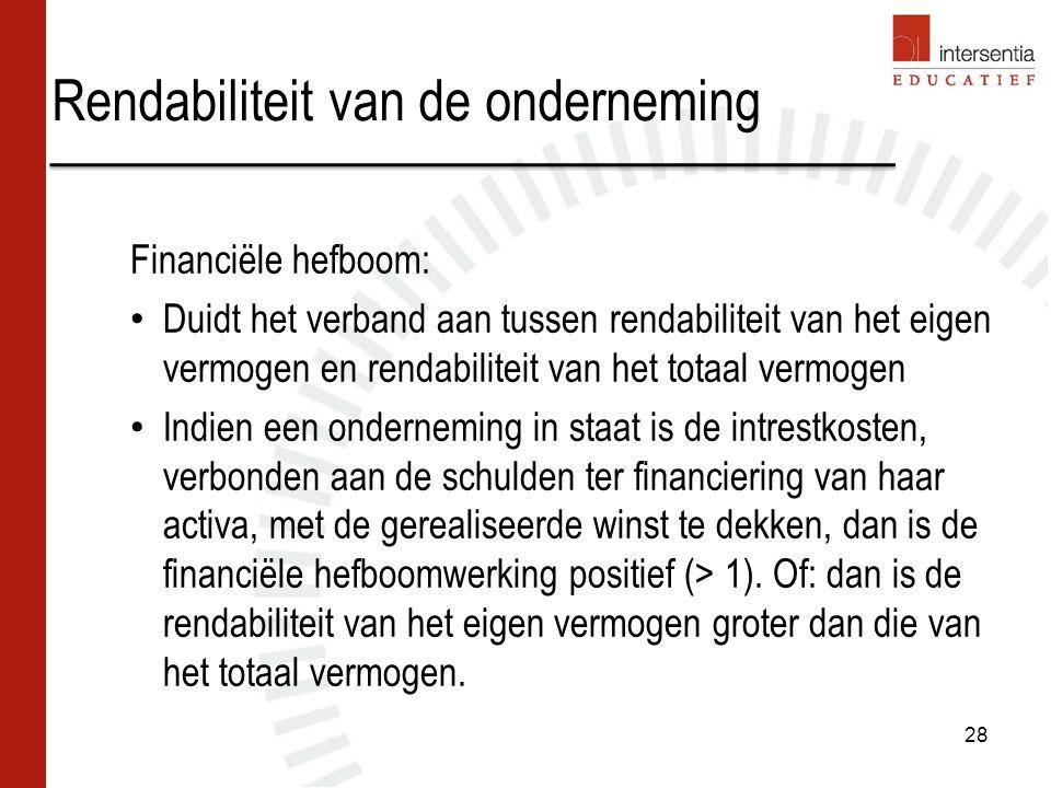 Rendabiliteit van de onderneming 28 Financiële hefboom: Duidt het verband aan tussen rendabiliteit van het eigen vermogen en rendabiliteit van het totaal vermogen Indien een onderneming in staat is de intrestkosten, verbonden aan de schulden ter financiering van haar activa, met de gerealiseerde winst te dekken, dan is de financiële hefboomwerking positief (> 1).