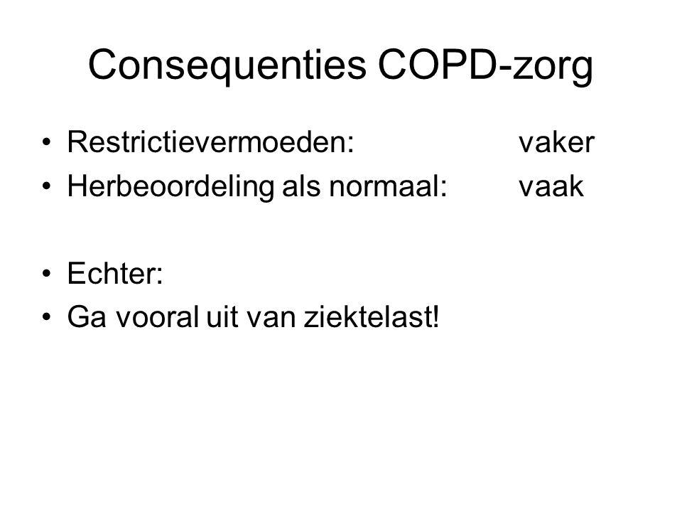 Consequenties COPD-zorg Restrictievermoeden: vaker Herbeoordeling als normaal:vaak Echter: Ga vooral uit van ziektelast!