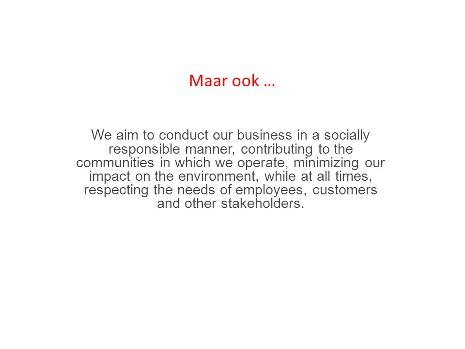 Maar ook … We aim to conduct our business in a socially responsible manner, contributing to the communities in which we operate, minimizing our impact