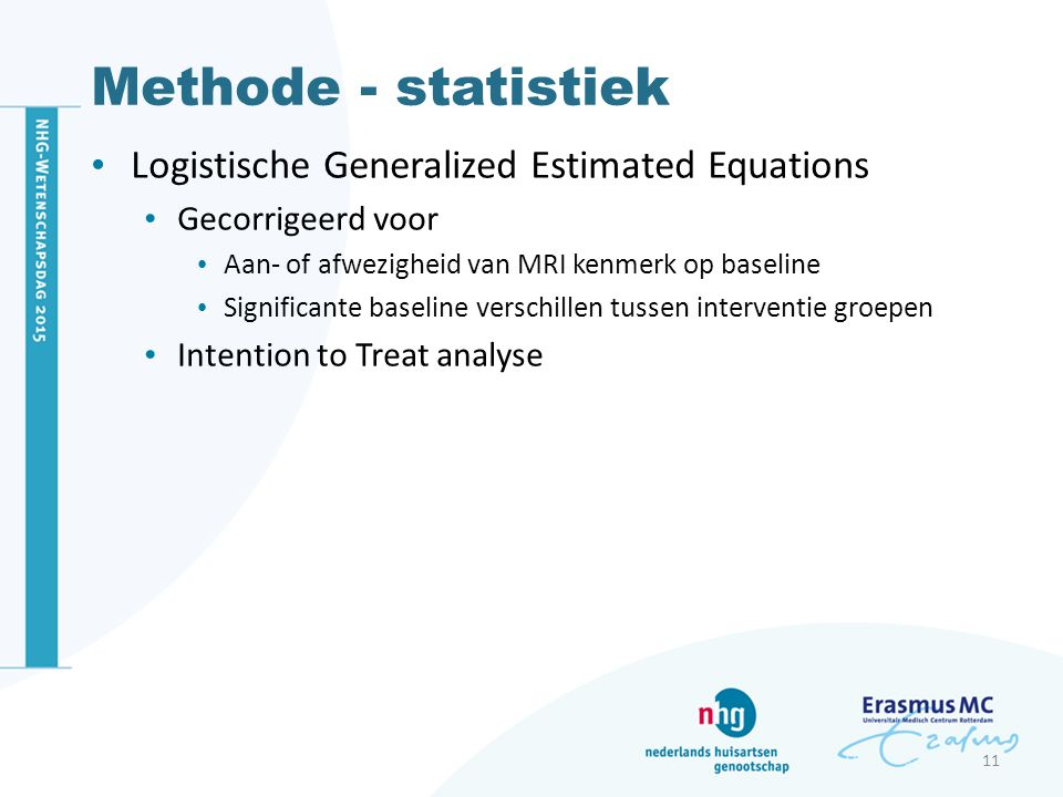 Methode - statistiek Logistische Generalized Estimated Equations Gecorrigeerd voor Aan- of afwezigheid van MRI kenmerk op baseline Significante baseline verschillen tussen interventie groepen Intention to Treat analyse 11