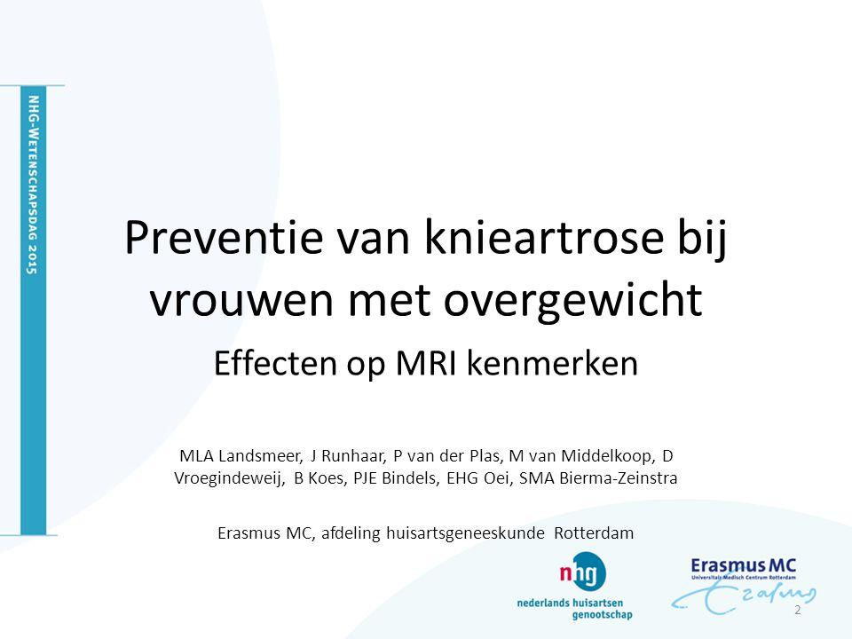 Preventie van knieartrose bij vrouwen met overgewicht Effecten op MRI kenmerken MLA Landsmeer, J Runhaar, P van der Plas, M van Middelkoop, D Vroegindeweij, B Koes, PJE Bindels, EHG Oei, SMA Bierma-Zeinstra Erasmus MC, afdeling huisartsgeneeskunde Rotterdam 2