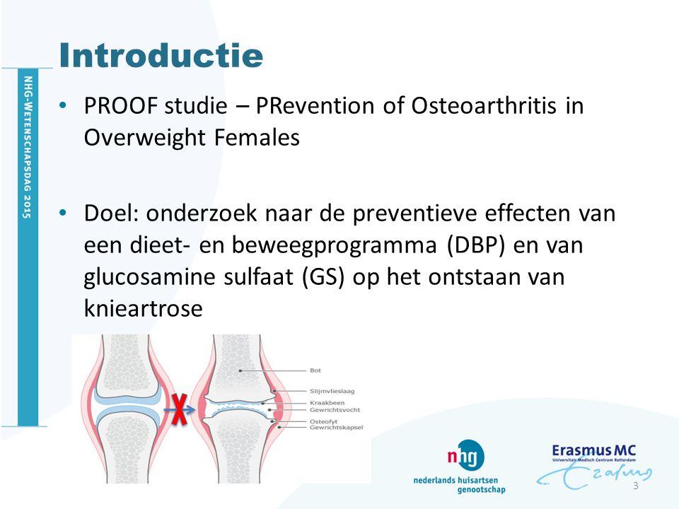 Introductie PROOF studie – PRevention of Osteoarthritis in Overweight Females Doel: onderzoek naar de preventieve effecten van een dieet- en beweegprogramma (DBP) en van glucosamine sulfaat (GS) op het ontstaan van knieartrose 3