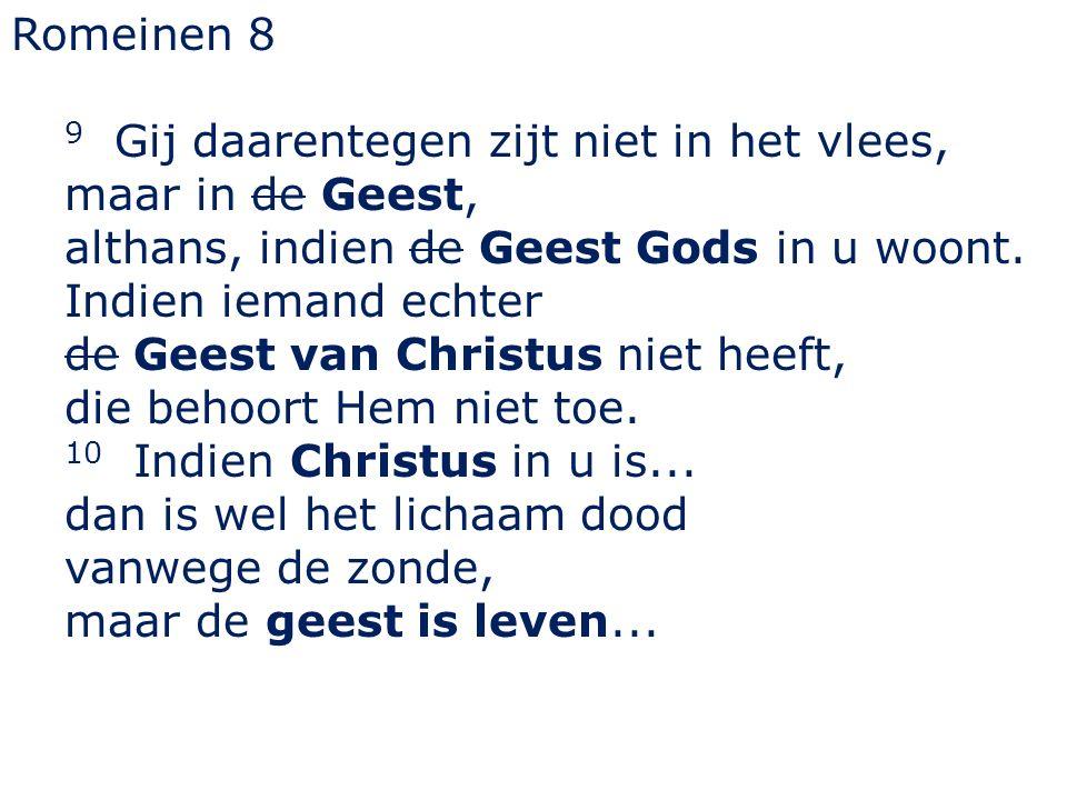 Romeinen 8 9 Gij daarentegen zijt niet in het vlees, maar in de Geest, althans, indien de Geest Gods in u woont. Indien iemand echter de Geest van Chr