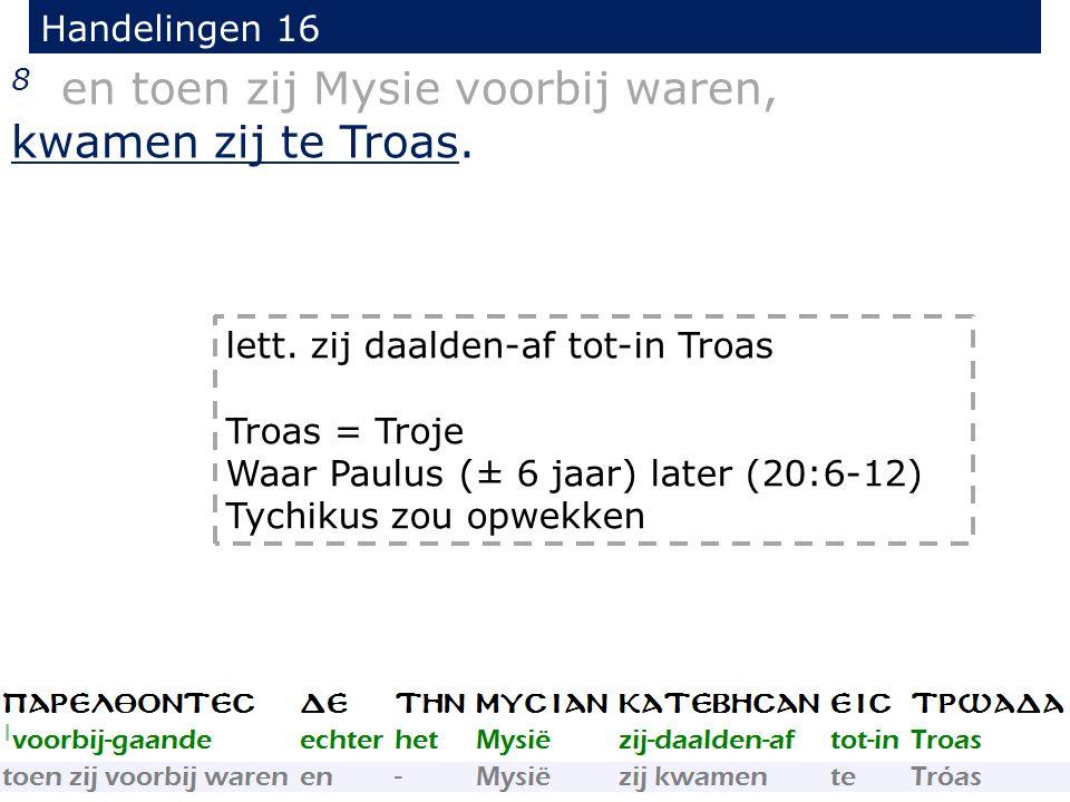 Handelingen 16 8 en toen zij Mysie voorbij waren, kwamen zij te Troas. lett. zij daalden-af tot-in Troas Troas = Troje Waar Paulus (± 6 jaar) later (2