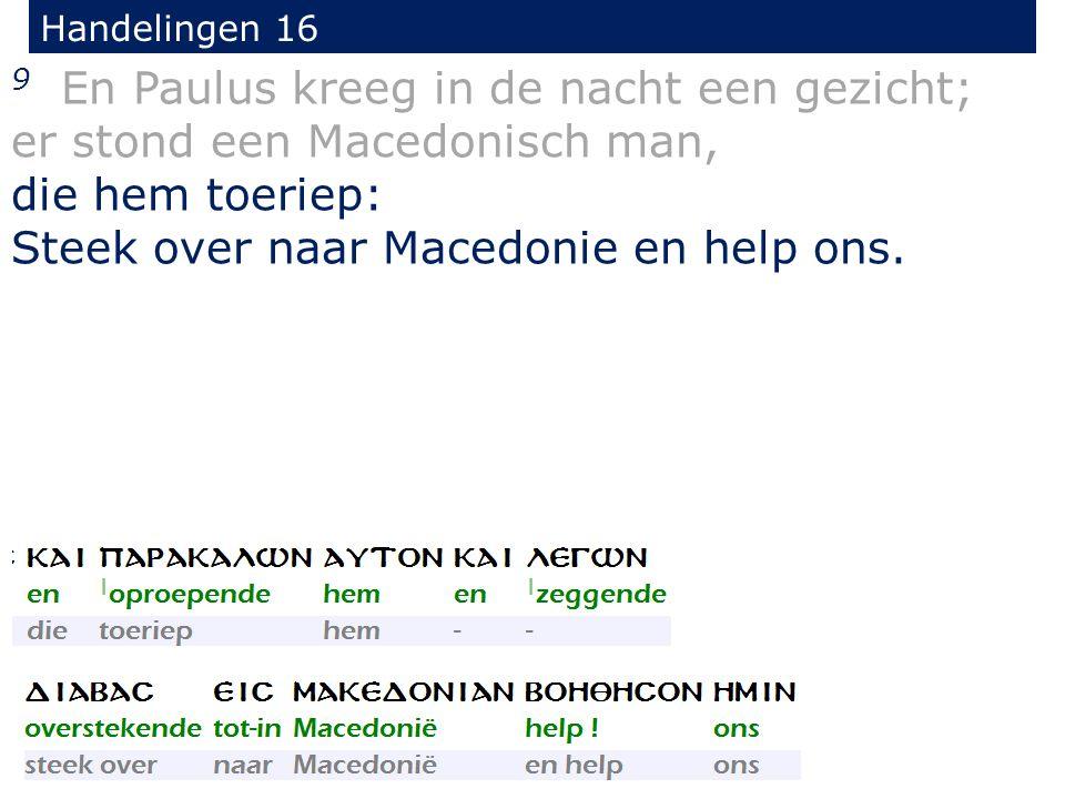 Handelingen 16 9 En Paulus kreeg in de nacht een gezicht; er stond een Macedonisch man, die hem toeriep: Steek over naar Macedonie en help ons.