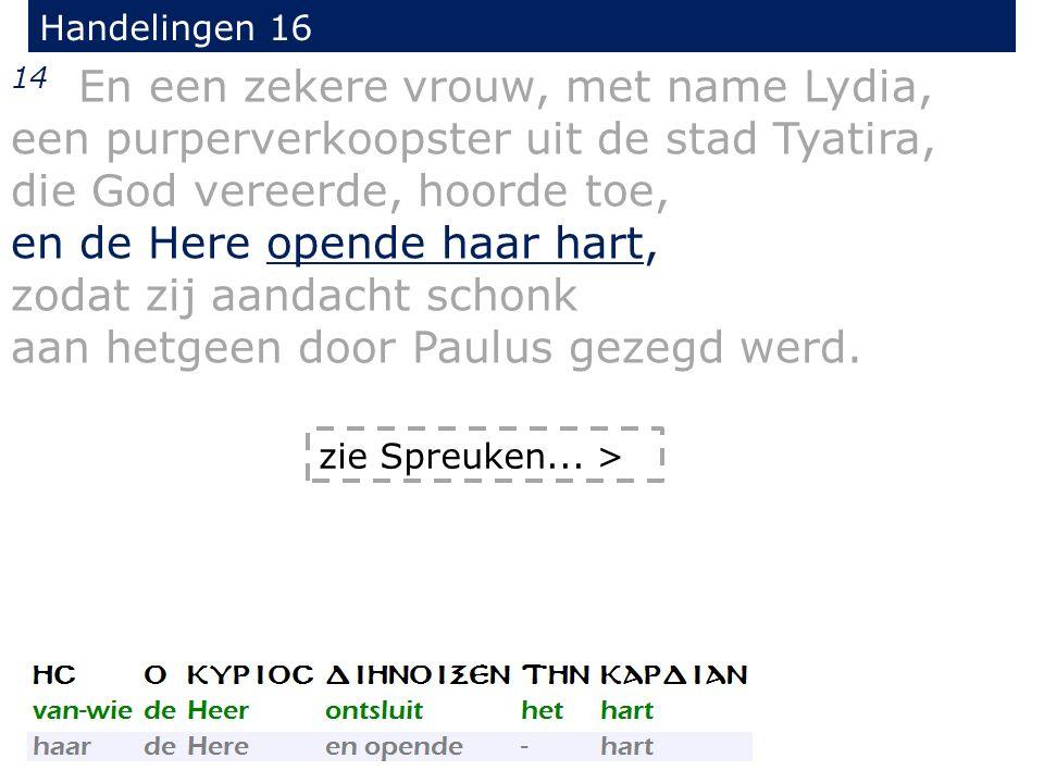 Handelingen 16 14 En een zekere vrouw, met name Lydia, een purperverkoopster uit de stad Tyatira, die God vereerde, hoorde toe, en de Here opende haar