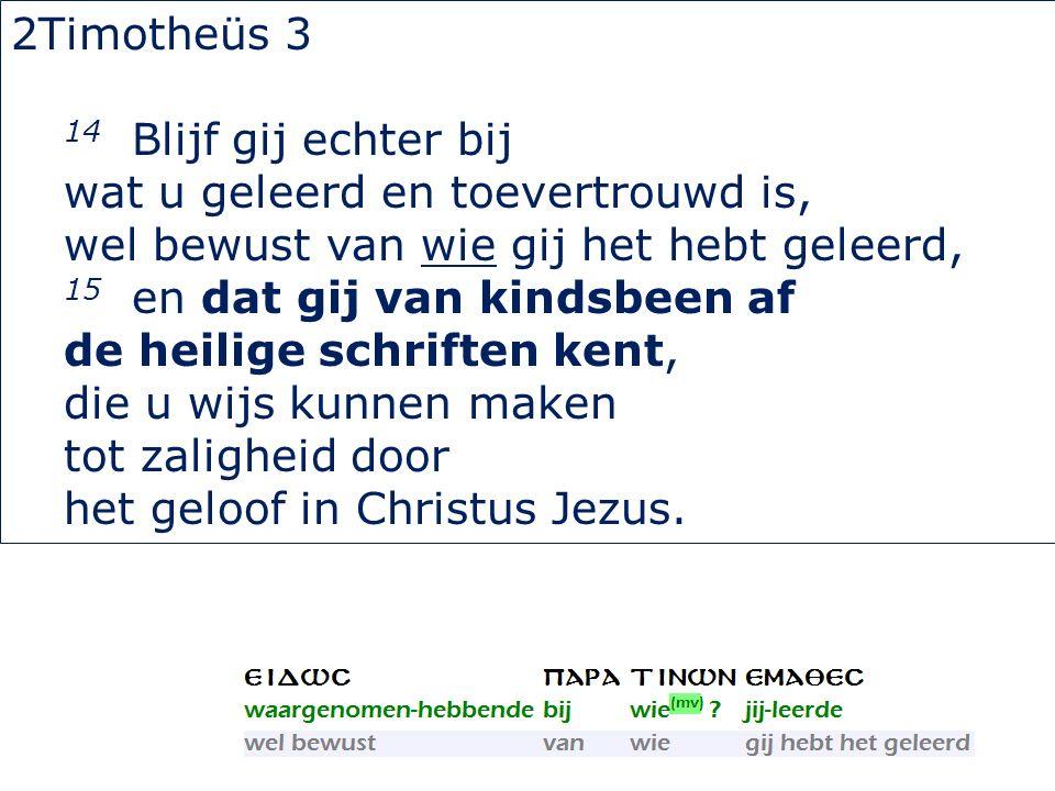 2Timotheüs 3 14 Blijf gij echter bij wat u geleerd en toevertrouwd is, wel bewust van wie gij het hebt geleerd, 15 en dat gij van kindsbeen af de heil