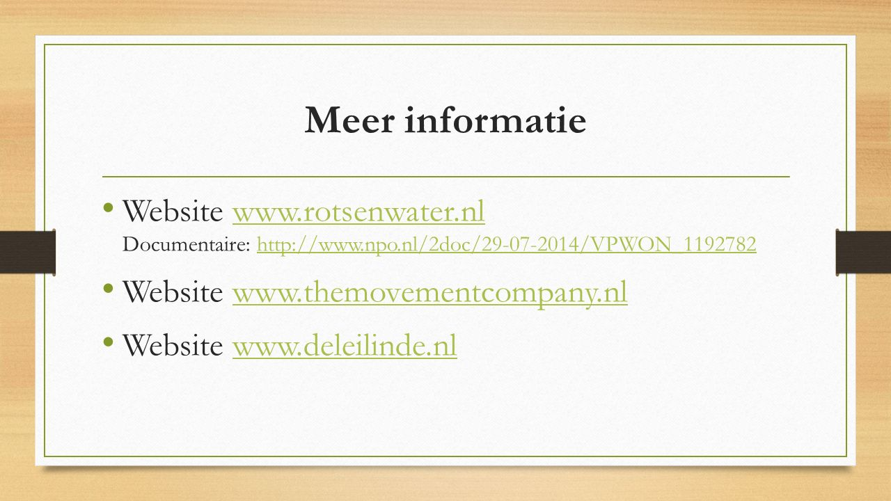 Meer informatie Website www.rotsenwater.nl Documentaire: http://www.npo.nl/2doc/29-07-2014/VPWON_1192782www.rotsenwater.nlhttp://www.npo.nl/2doc/29-07-2014/VPWON_1192782 Website www.themovementcompany.nlwww.themovementcompany.nl Website www.deleilinde.nlwww.deleilinde.nl