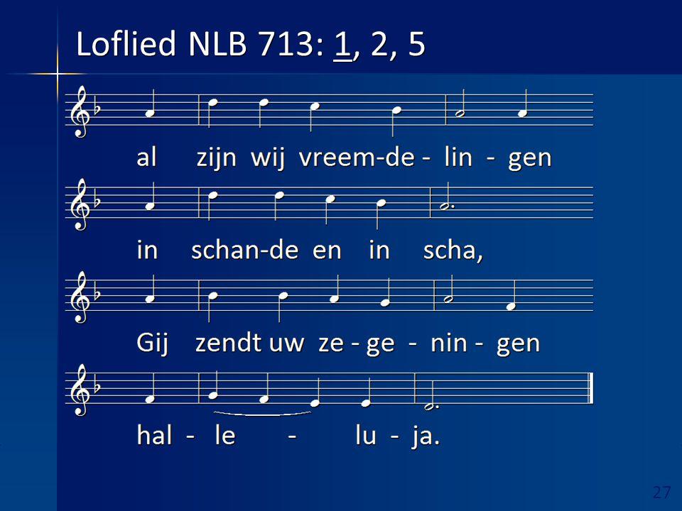 27 Ruimte hieronder vrijhouden! Loflied NLB 713: 1, 2, 5