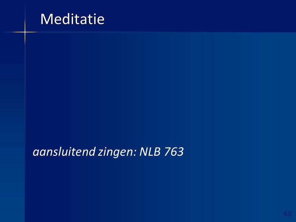 48 Ruimte hieronder vrijhouden! Meditatie aansluitend zingen: NLB 763