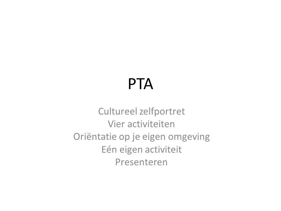 PTA Cultureel zelfportret Vier activiteiten Oriëntatie op je eigen omgeving Eén eigen activiteit Presenteren