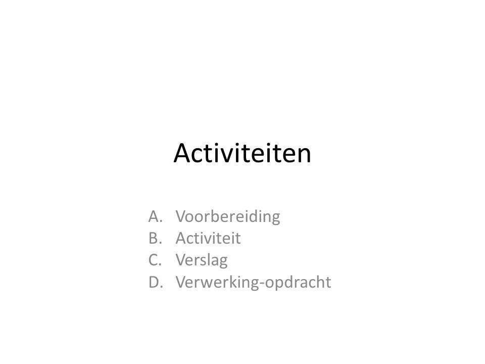 Activiteiten A.Voorbereiding B.Activiteit C.Verslag D.Verwerking-opdracht