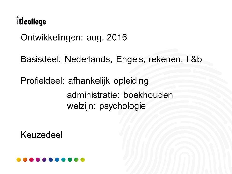 Ontwikkelingen: aug. 2016 Basisdeel: Nederlands, Engels, rekenen, l &b Profieldeel: afhankelijk opleiding administratie: boekhouden welzijn: psycholog
