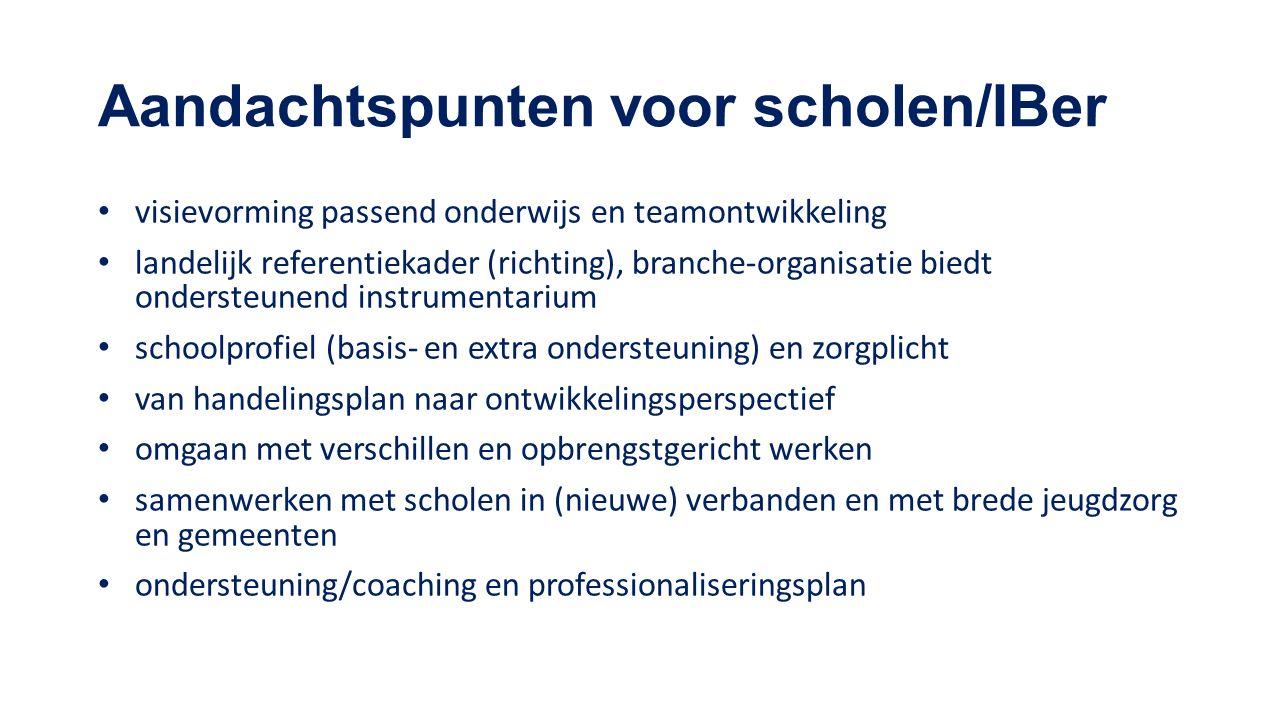 Aandachtspunten voor scholen/IBer visievorming passend onderwijs en teamontwikkeling landelijk referentiekader (richting), branche-organisatie biedt ondersteunend instrumentarium schoolprofiel (basis- en extra ondersteuning) en zorgplicht van handelingsplan naar ontwikkelingsperspectief omgaan met verschillen en opbrengstgericht werken samenwerken met scholen in (nieuwe) verbanden en met brede jeugdzorg en gemeenten ondersteuning/coaching en professionaliseringsplan