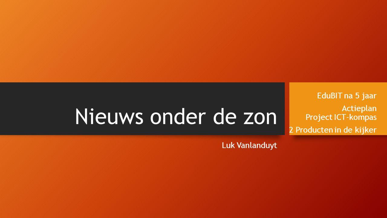 Nieuws onder de zon Luk Vanlanduyt EduBIT na 5 jaar Actieplan Project ICT-kompas 2 Producten in de kijker