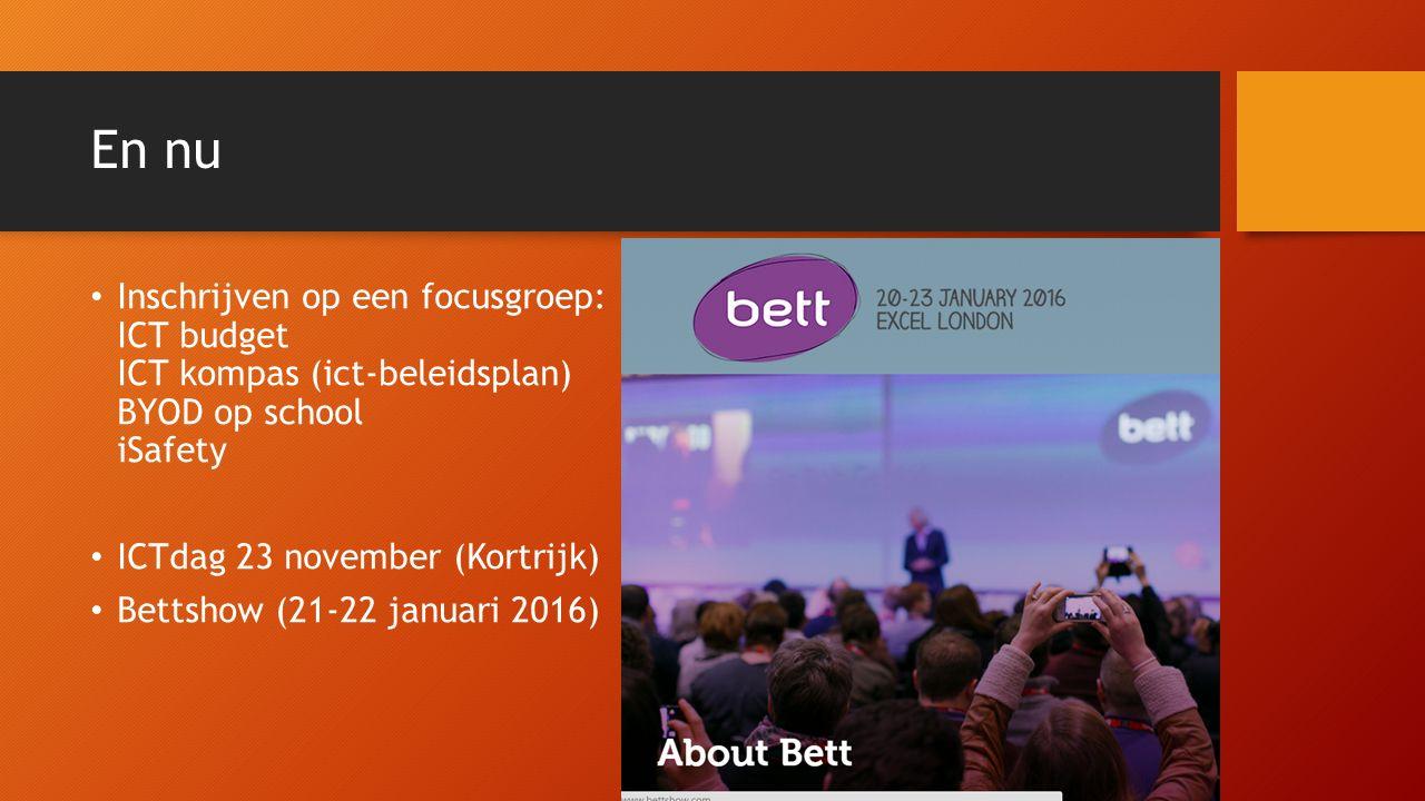 En nu Inschrijven op een focusgroep: ICT budget ICT kompas (ict-beleidsplan) BYOD op school iSafety ICTdag 23 november (Kortrijk) Bettshow (21-22 januari 2016)