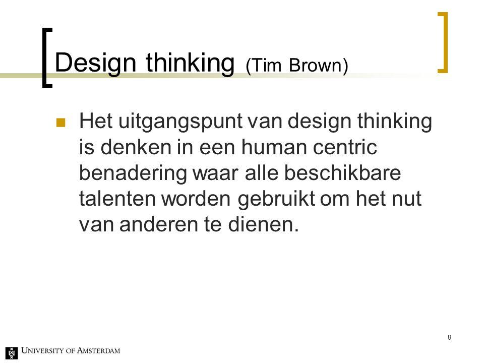 Design thinking (Tim Brown) Het uitgangspunt van design thinking is denken in een human centric benadering waar alle beschikbare talenten worden gebruikt om het nut van anderen te dienen.