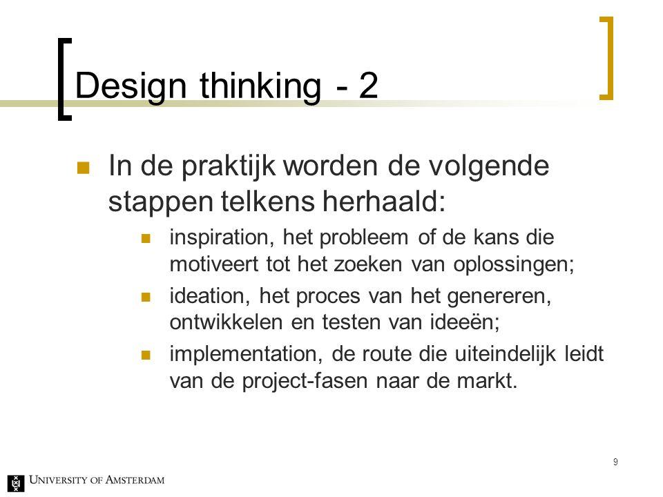 Design thinking - 2 In de praktijk worden de volgende stappen telkens herhaald: inspiration, het probleem of de kans die motiveert tot het zoeken van oplossingen; ideation, het proces van het genereren, ontwikkelen en testen van ideeën; implementation, de route die uiteindelijk leidt van de project-fasen naar de markt.