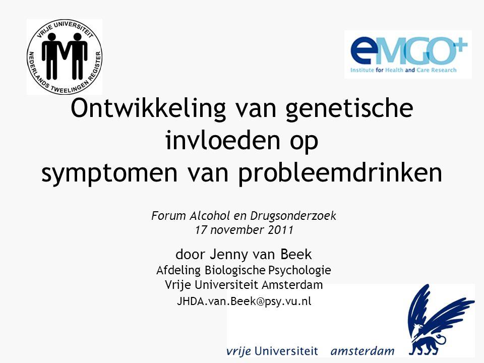 Ontwikkeling van genetische invloeden op symptomen van probleemdrinken Forum Alcohol en Drugsonderzoek 17 november 2011 door Jenny van Beek Afdeling Biologische Psychologie Vrije Universiteit Amsterdam JHDA.van.Beek@psy.vu.nl