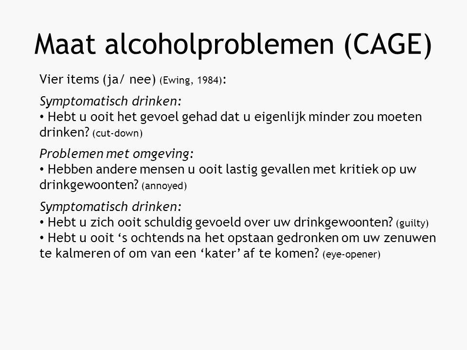 Maat alcoholproblemen (CAGE) Vier items (ja/ nee) (Ewing, 1984) : Symptomatisch drinken: Hebt u ooit het gevoel gehad dat u eigenlijk minder zou moeten drinken.