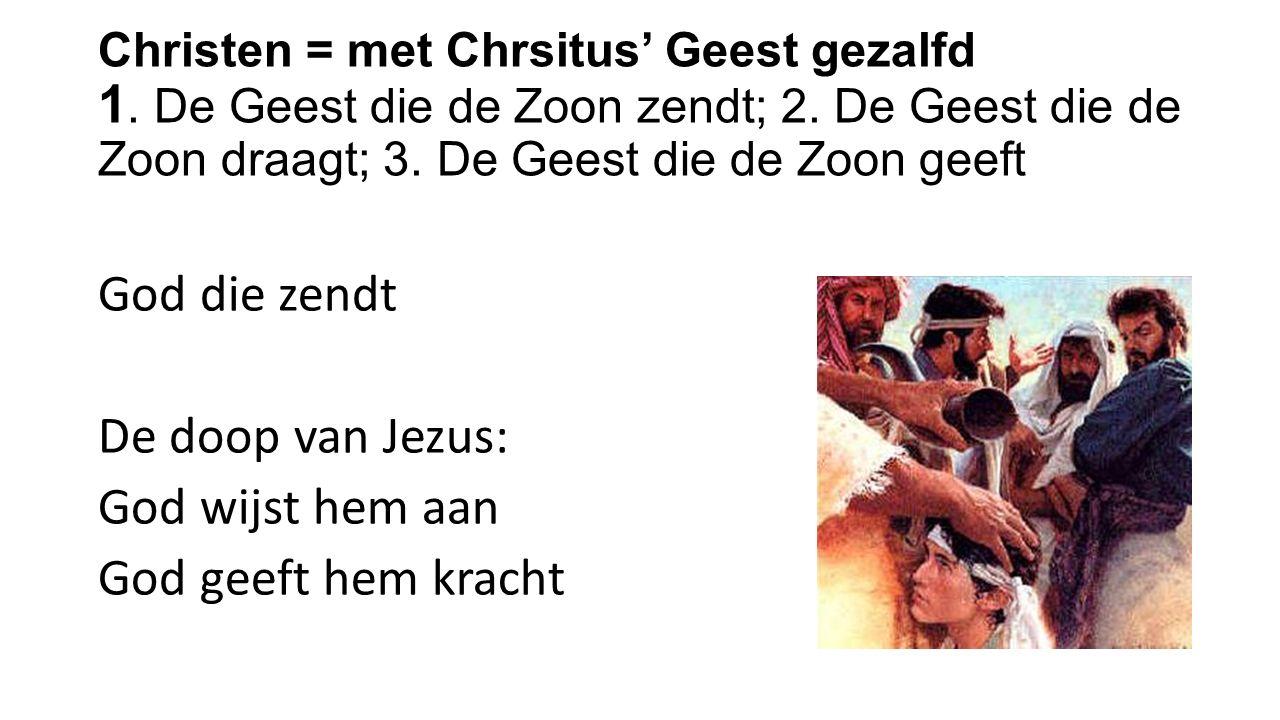 Christen = met Chrsitus' Geest gezalfd 1. De Geest die de Zoon zendt; 2.
